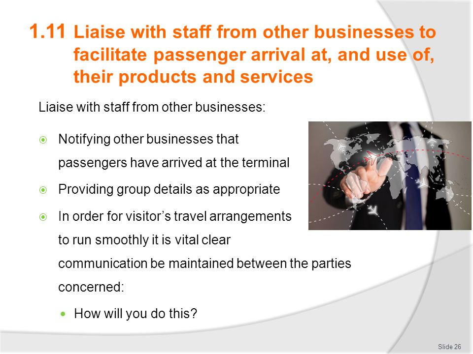 1.11 Liaise with staff from other businesses to facilitate passenger arrival at, and use of, their products and services