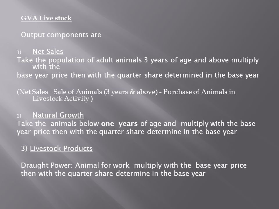 GVA Live stock Output components are. Net Sales. Take the population of adult animals 3 years of age and above multiply with the.
