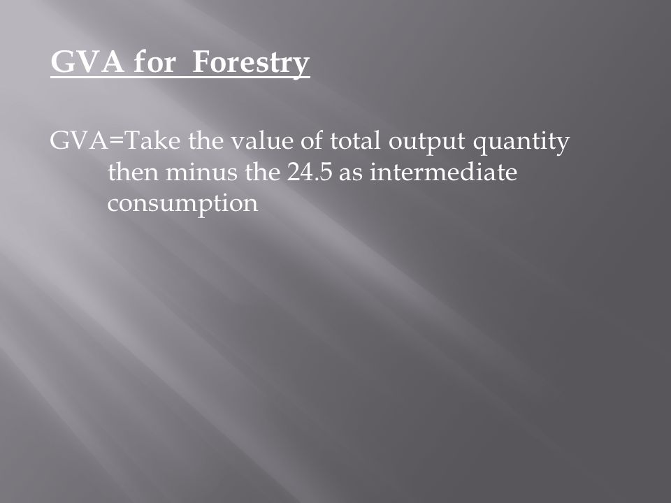 GVA for Forestry GVA=Take the value of total output quantity then minus the 24.5 as intermediate consumption.