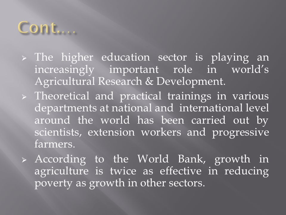 Cont.… The higher education sector is playing an increasingly important role in world's Agricultural Research & Development.