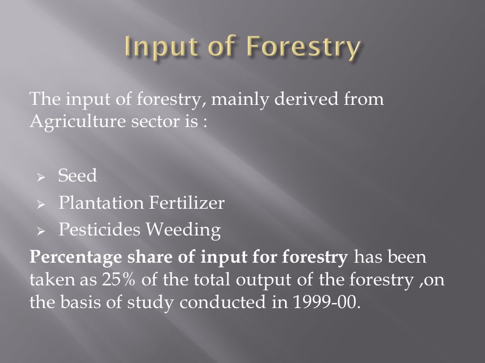 Input of Forestry The input of forestry, mainly derived from Agriculture sector is : Seed. Plantation Fertilizer.
