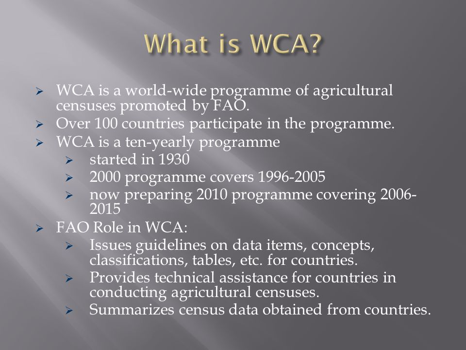 What is WCA WCA is a world-wide programme of agricultural censuses promoted by FAO. Over 100 countries participate in the programme.