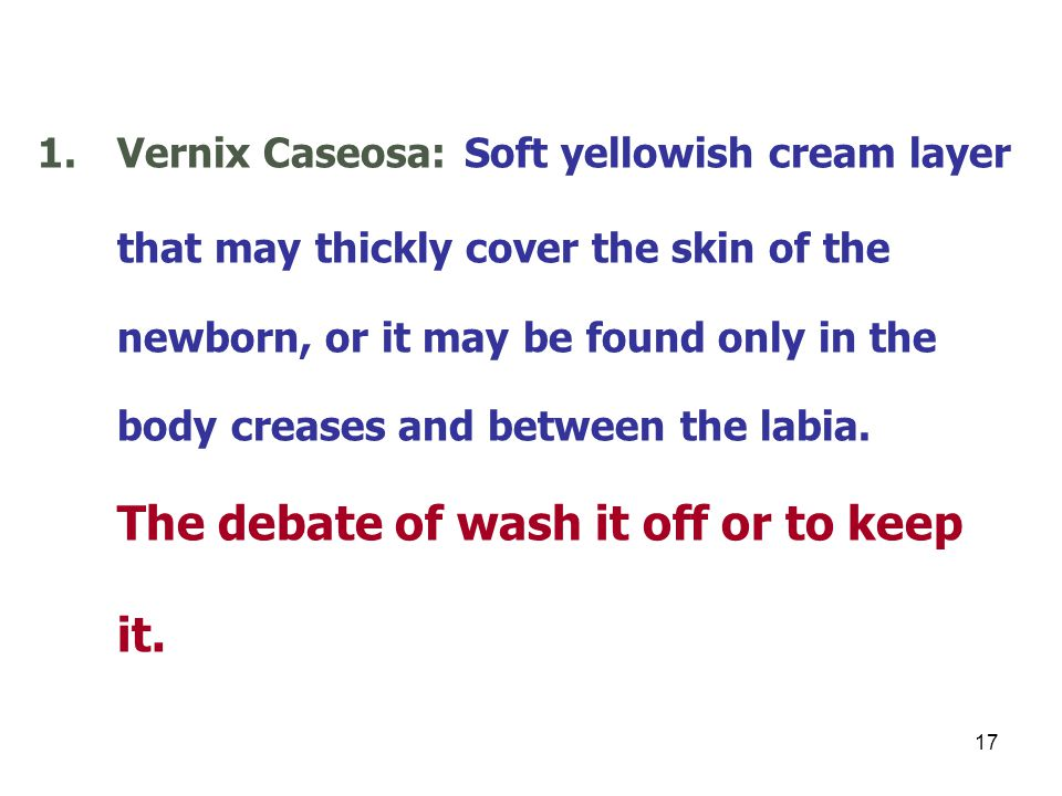 Vernix Caseosa: Soft yellowish cream layer that may thickly cover the skin of the newborn, or it may be found only in the body creases and between the labia.