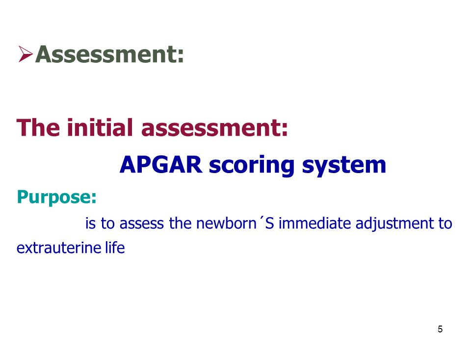 Assessment: The initial assessment: APGAR scoring system Purpose: is to assess the newborn´S immediate adjustment to extrauterine life