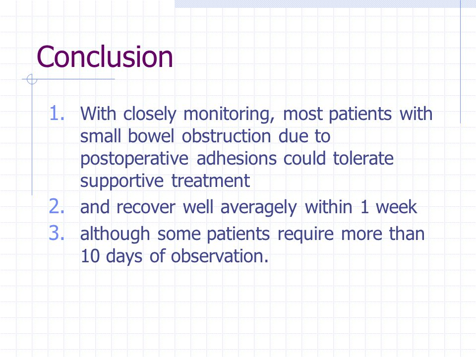 Conclusion With closely monitoring, most patients with small bowel obstruction due to postoperative adhesions could tolerate supportive treatment.