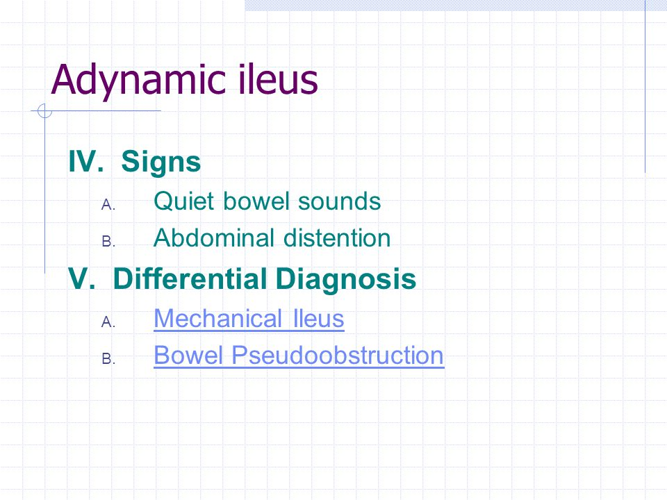 Adynamic ileus IV. Signs V. Differential Diagnosis Quiet bowel sounds