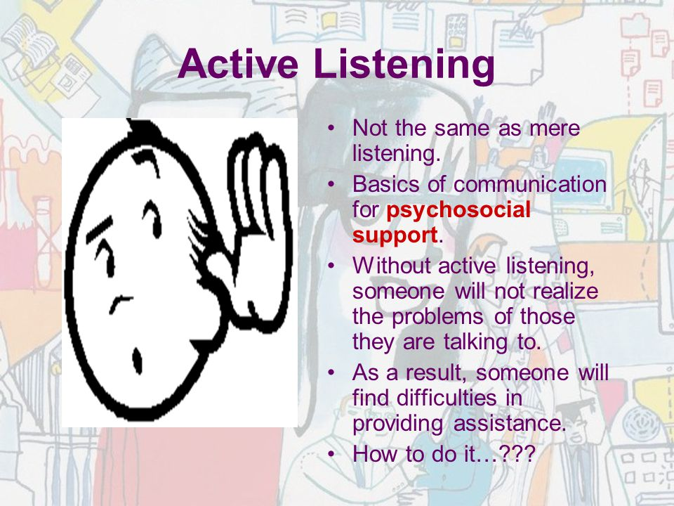 Active Listening Not the same as mere listening.