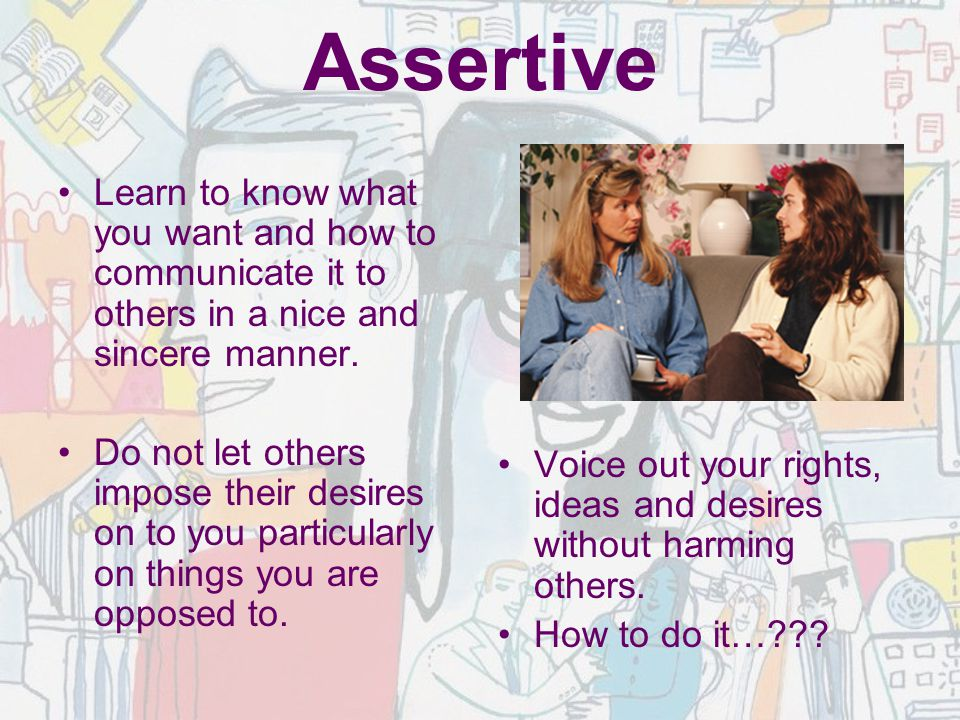 Assertive Learn to know what you want and how to communicate it to others in a nice and sincere manner.