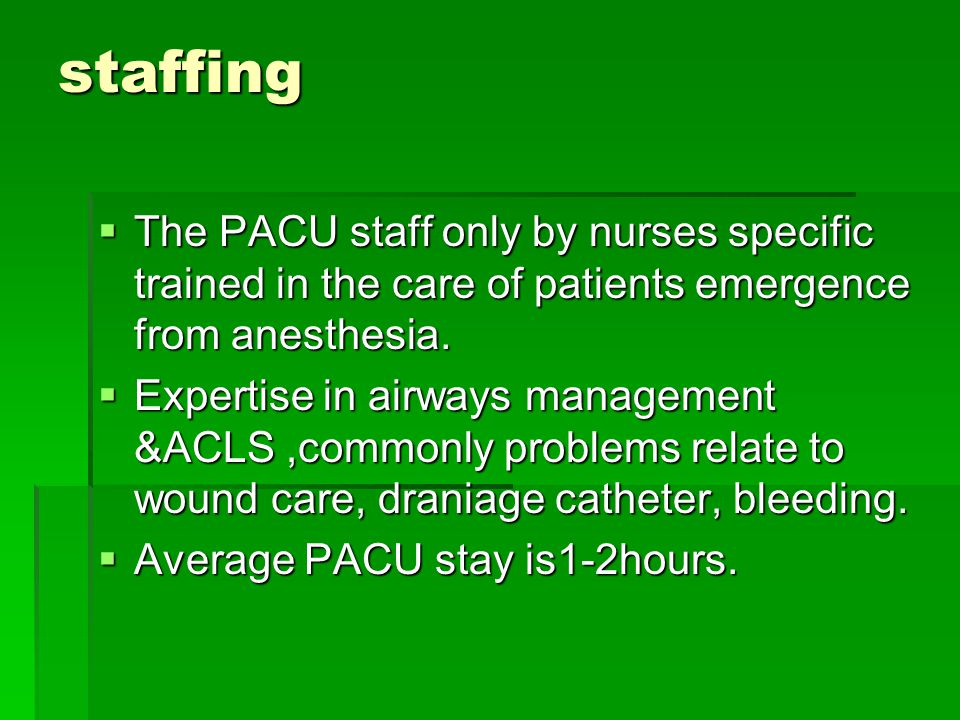 staffing The PACU staff only by nurses specific trained in the care of patients emergence from anesthesia.