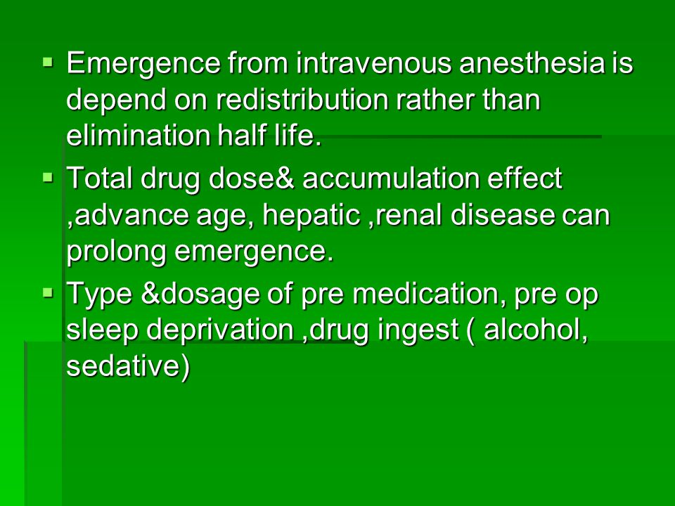 Emergence from intravenous anesthesia is depend on redistribution rather than elimination half life.