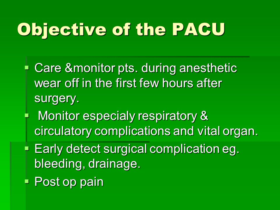 Objective of the PACU Care &monitor pts. during anesthetic wear off in the first few hours after surgery.