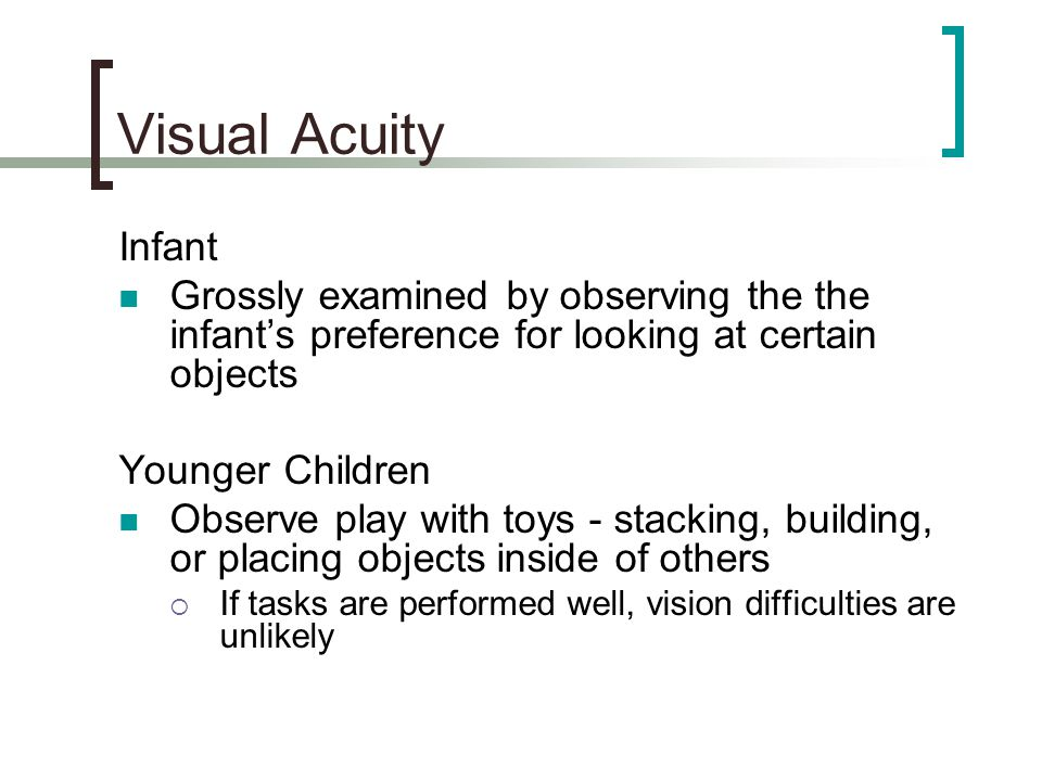 Visual Acuity Infant. Grossly examined by observing the the infant's preference for looking at certain objects.
