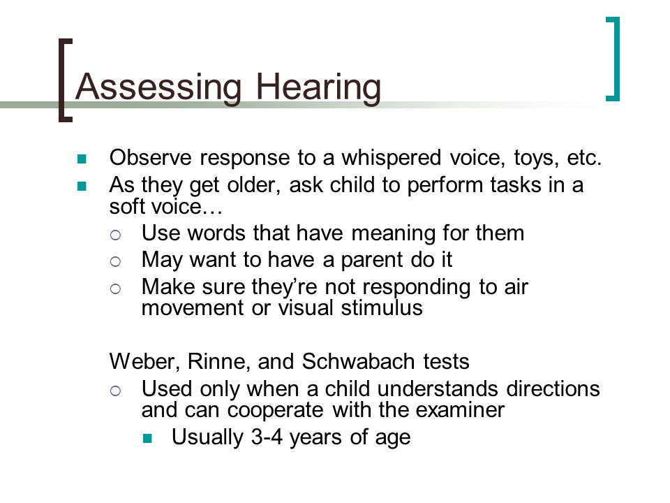 Assessing Hearing Observe response to a whispered voice, toys, etc.