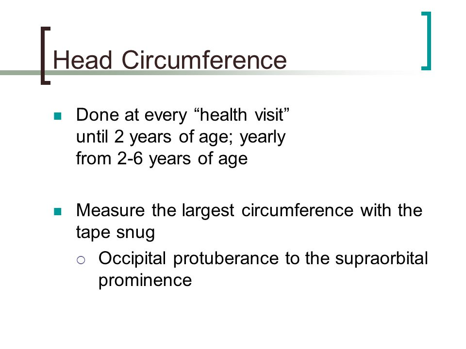 Head Circumference Done at every health visit until 2 years of age; yearly from 2-6 years of age.