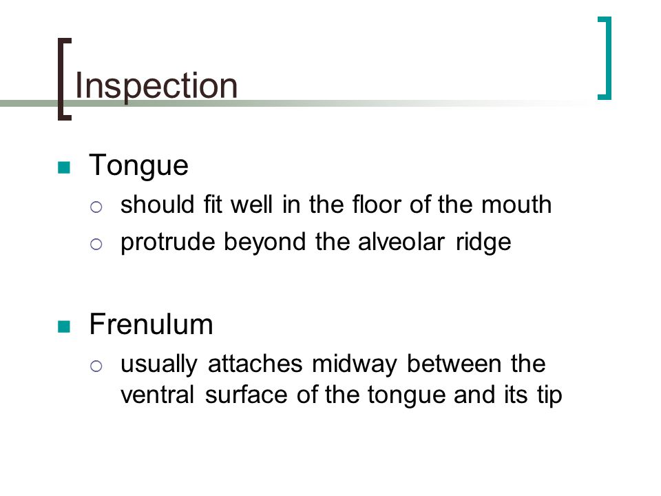 Inspection Tongue Frenulum should fit well in the floor of the mouth
