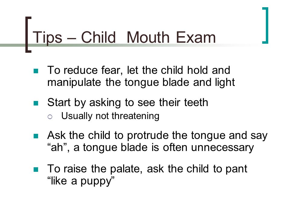 Tips – Child Mouth Exam To reduce fear, let the child hold and manipulate the tongue blade and light.