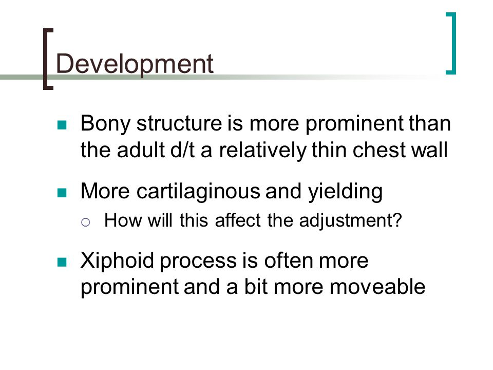 Development Bony structure is more prominent than the adult d/t a relatively thin chest wall. More cartilaginous and yielding.
