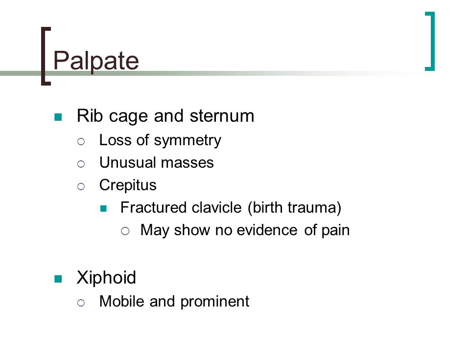 Palpate Rib cage and sternum Xiphoid Loss of symmetry Unusual masses