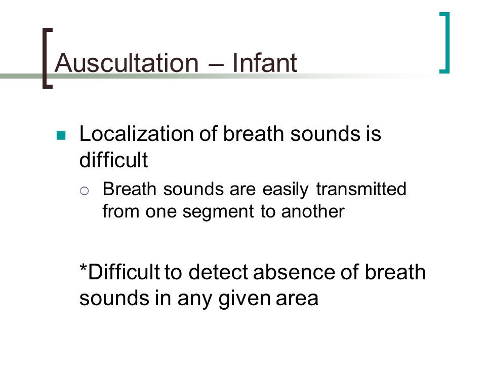 Auscultation – Infant Localization of breath sounds is difficult