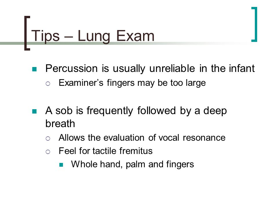 Tips – Lung Exam Percussion is usually unreliable in the infant