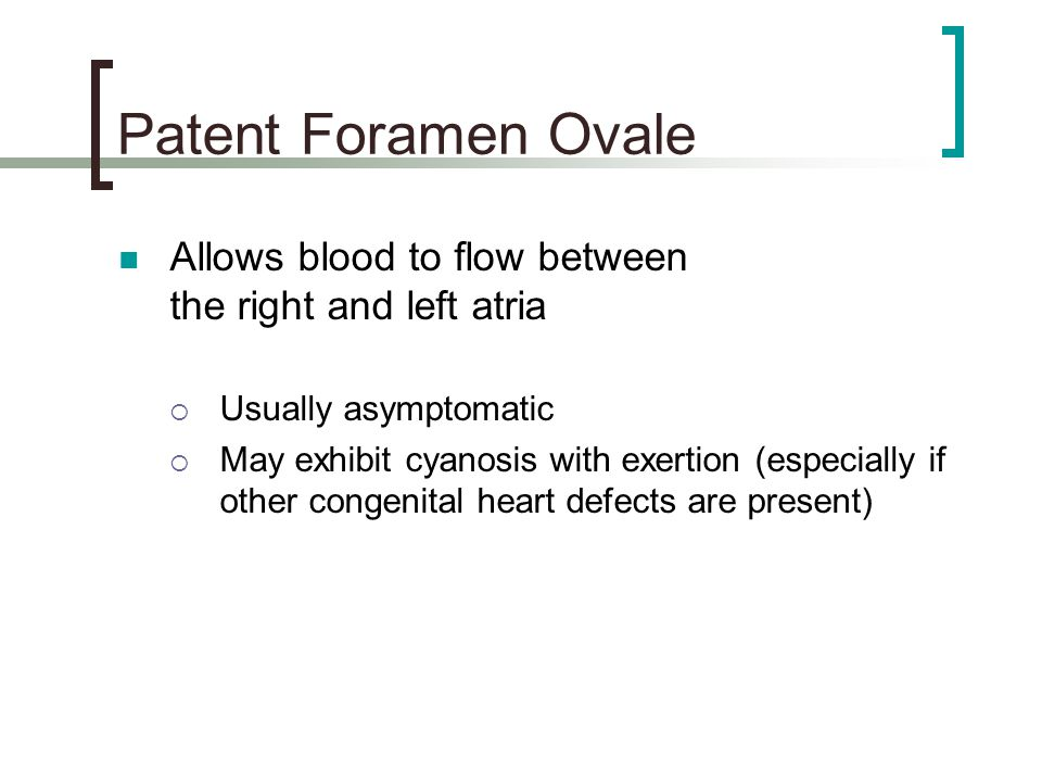 Patent Foramen Ovale Allows blood to flow between the right and left atria. Usually asymptomatic.