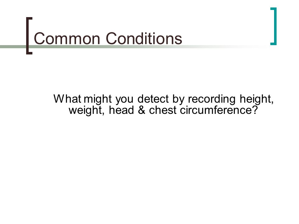 Common Conditions What might you detect by recording height, weight, head & chest circumference