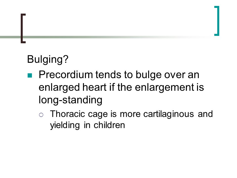 Bulging Precordium tends to bulge over an enlarged heart if the enlargement is long-standing.