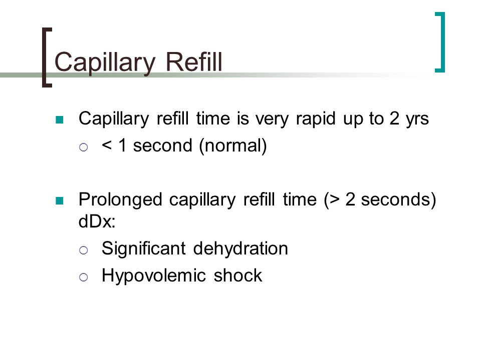 Capillary Refill Capillary refill time is very rapid up to 2 yrs
