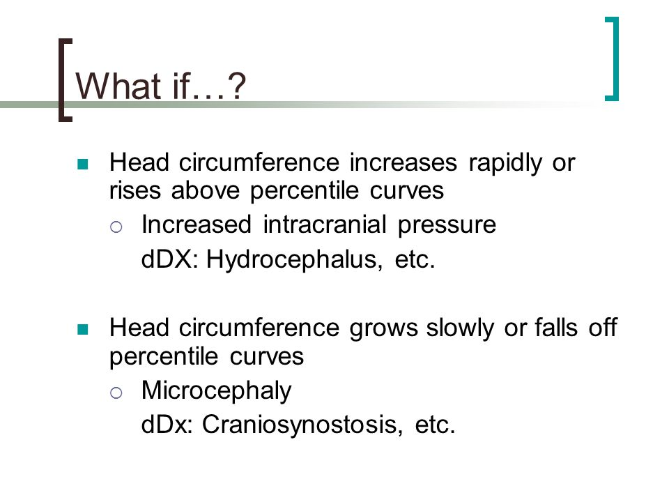 What if… Head circumference increases rapidly or rises above percentile curves. Increased intracranial pressure.