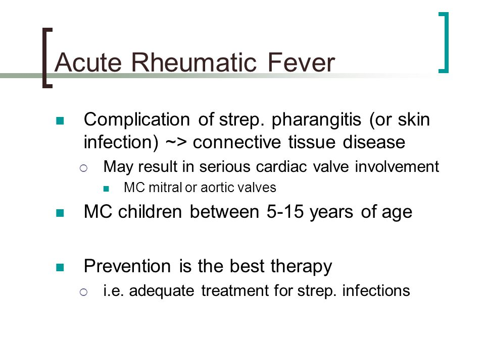 Acute Rheumatic Fever Complication of strep. pharangitis (or skin infection) ~> connective tissue disease.
