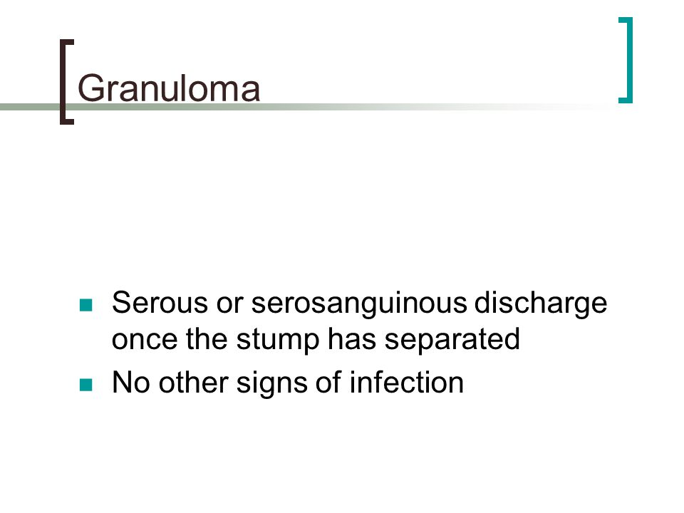 Granuloma Serous or serosanguinous discharge once the stump has separated.