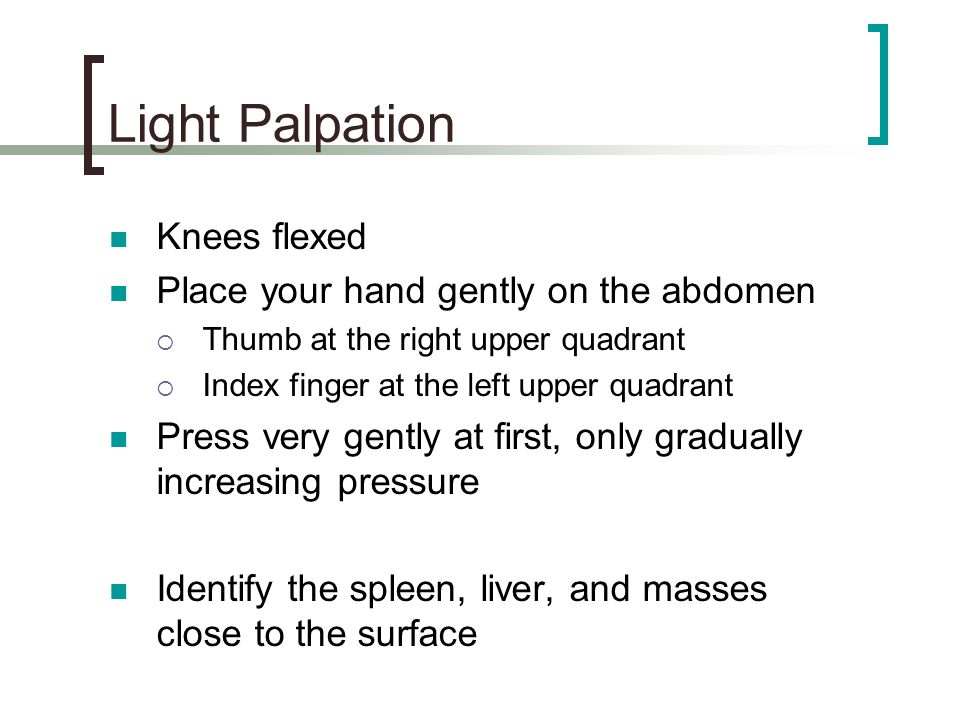 Light Palpation Knees flexed Place your hand gently on the abdomen