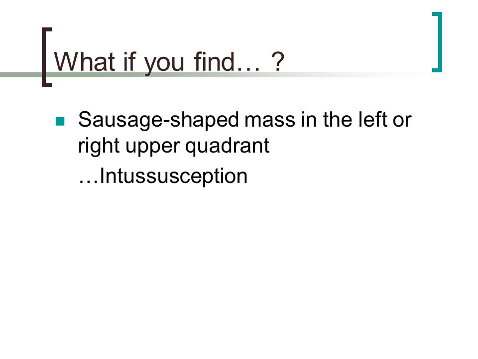 What if you find… Sausage-shaped mass in the left or right upper quadrant …Intussusception