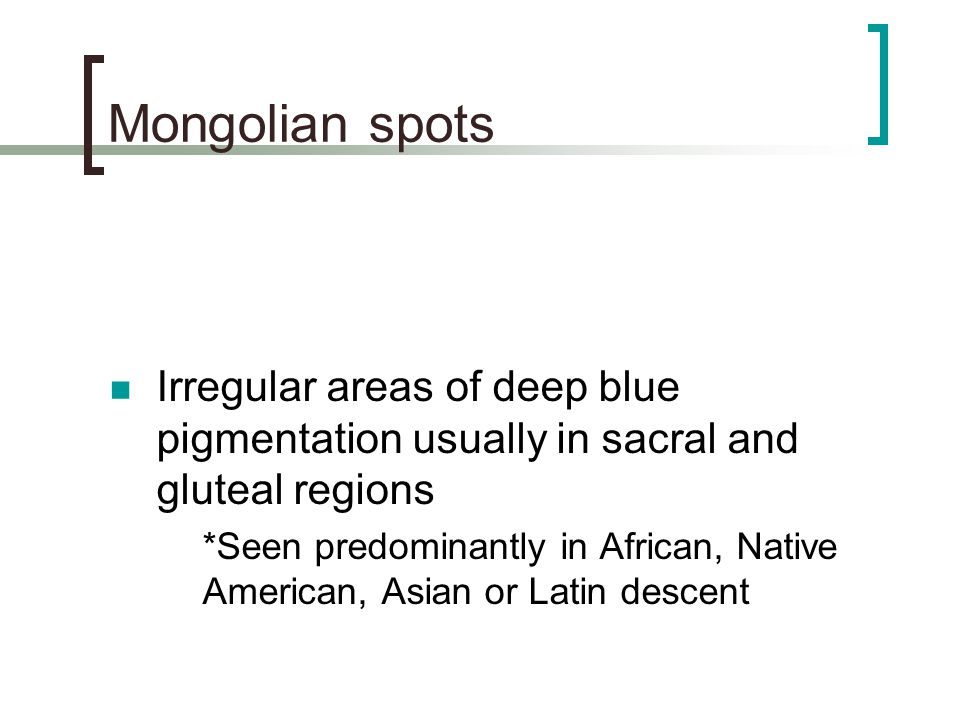 Mongolian spots Irregular areas of deep blue pigmentation usually in sacral and gluteal regions.