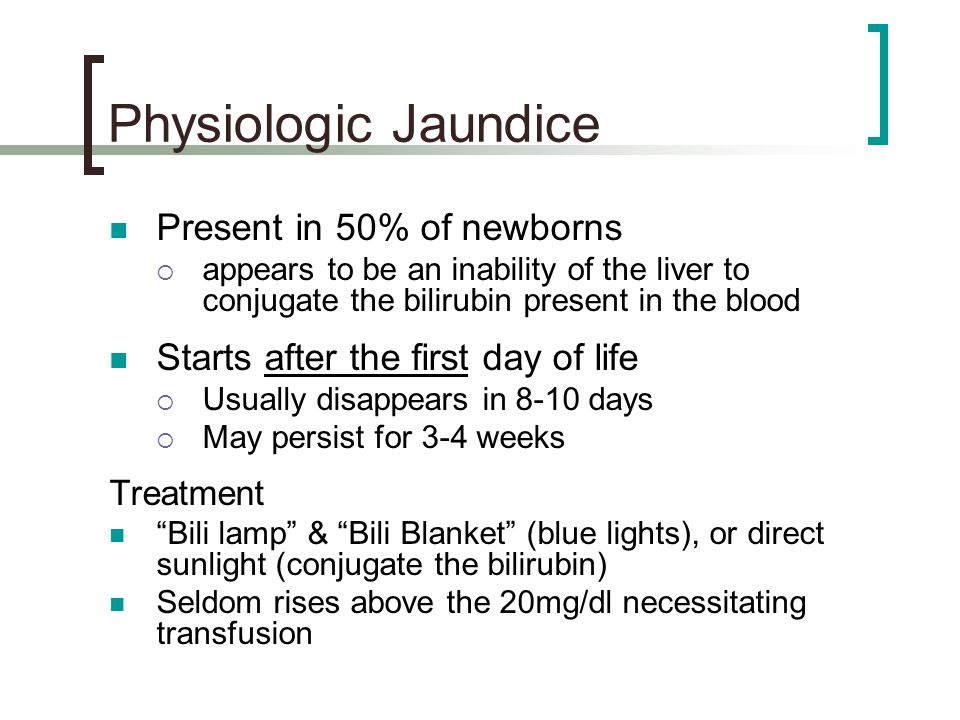 Physiologic Jaundice Present in 50% of newborns