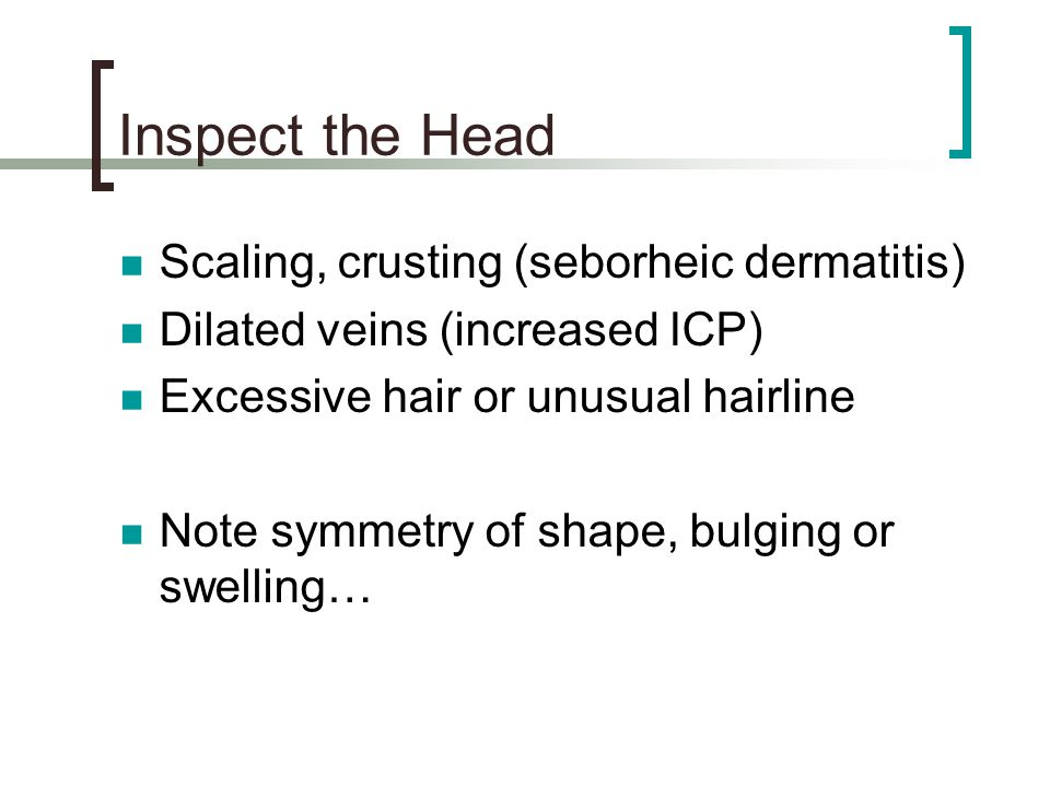 Inspect the Head Scaling, crusting (seborheic dermatitis)