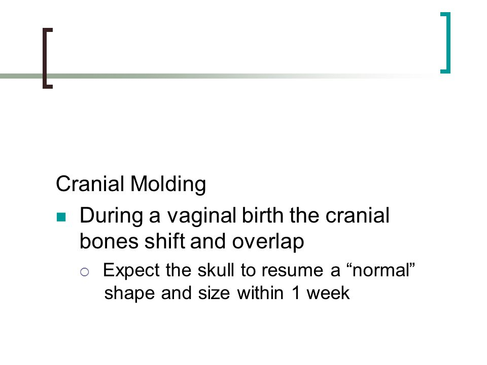 During a vaginal birth the cranial bones shift and overlap