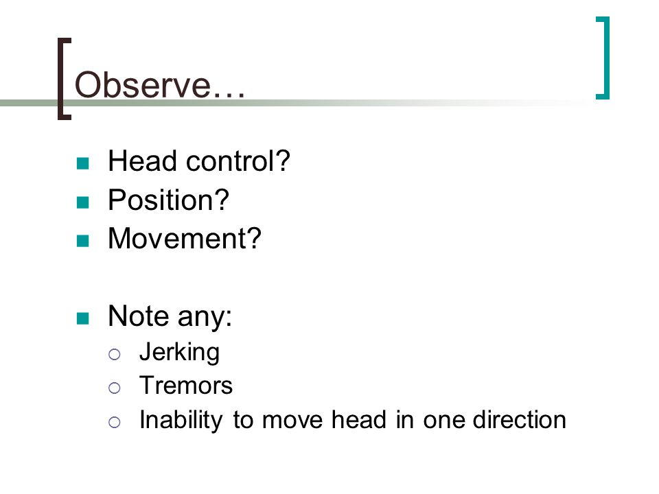 Observe… Head control Position Movement Note any: Jerking Tremors