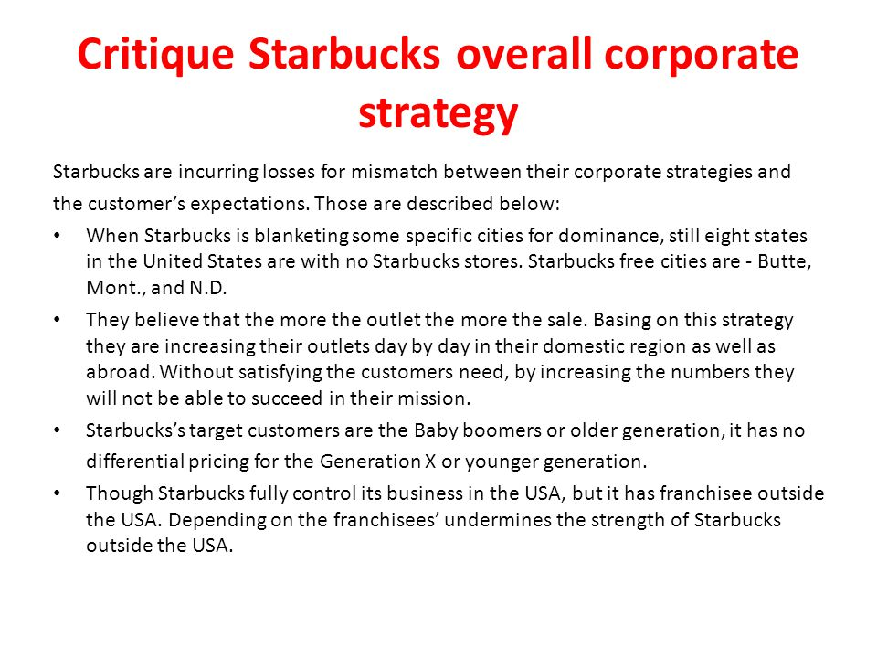 critique starbucks overall corporate strategy Critique starbucks' overall corporate strategy 4 how might starbucks improve pro tability in japan expert answer q1 starbucks has experienced entering the.