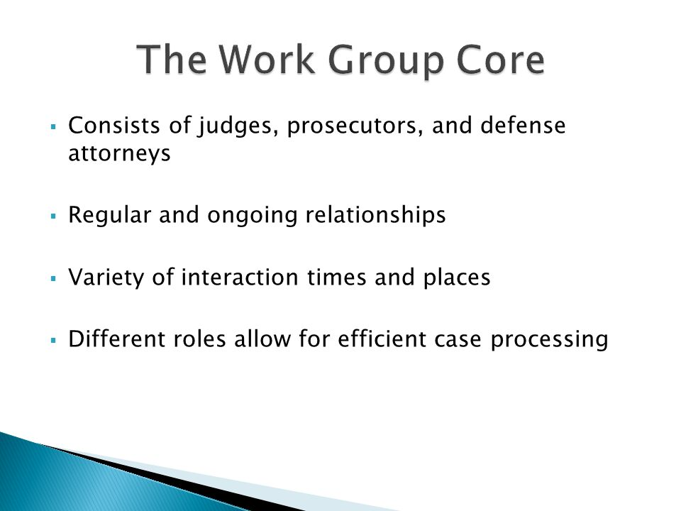 The Work Group Core Consists of judges, prosecutors, and defense attorneys. Regular and ongoing relationships.