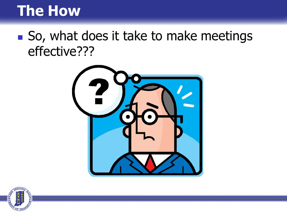 The How So, what does it take to make meetings effective