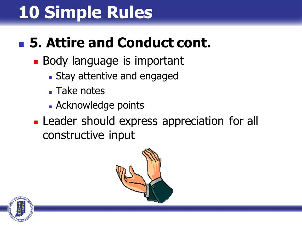 10 Simple Rules 5. Attire and Conduct cont. Body language is important
