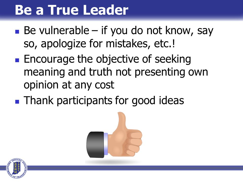 Be a True Leader Be vulnerable – if you do not know, say so, apologize for mistakes, etc.!