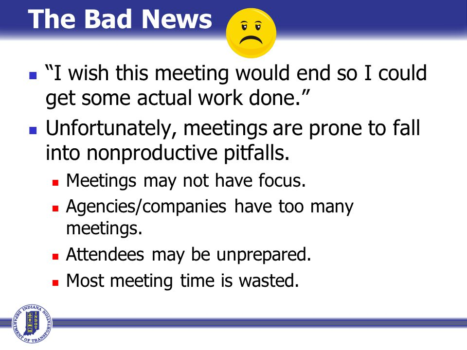 The Bad News I wish this meeting would end so I could get some actual work done.