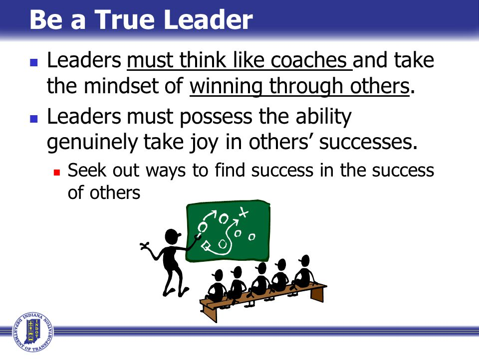 Be a True Leader Leaders must think like coaches and take the mindset of winning through others.