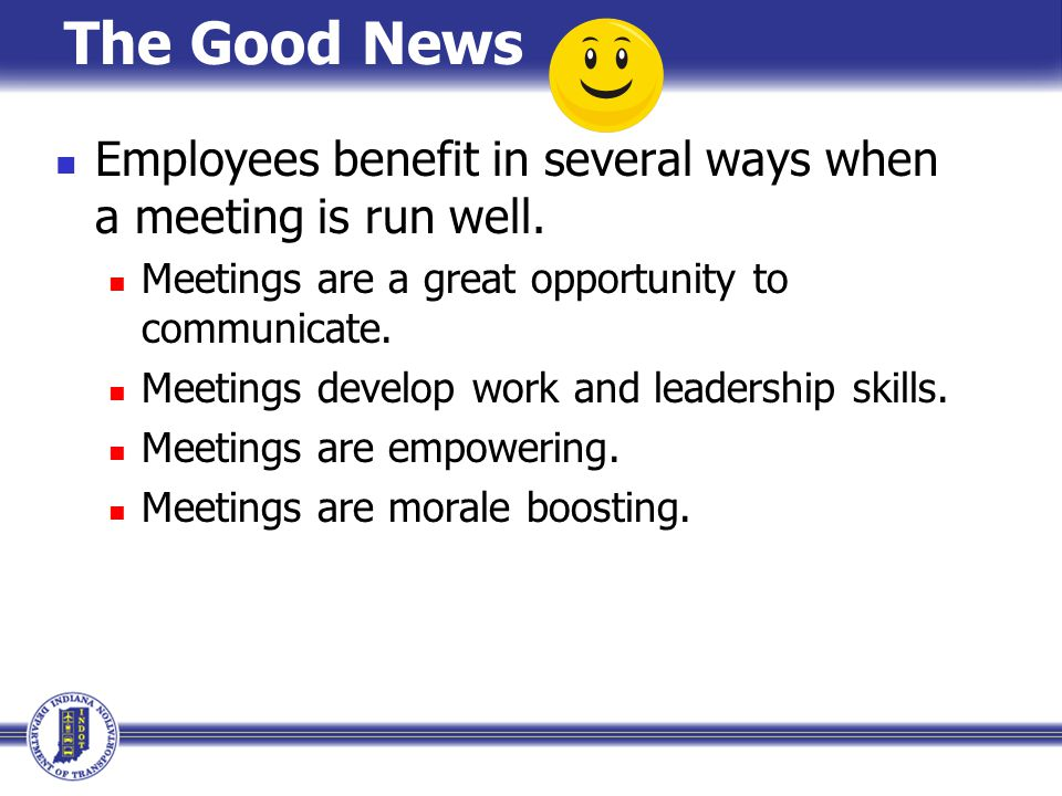 The Good News Employees benefit in several ways when a meeting is run well. Meetings are a great opportunity to communicate.
