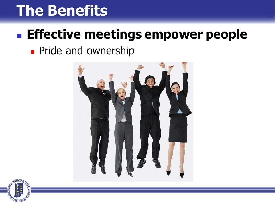 The Benefits Effective meetings empower people Pride and ownership