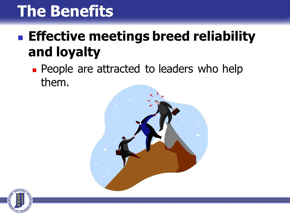 The Benefits Effective meetings breed reliability and loyalty