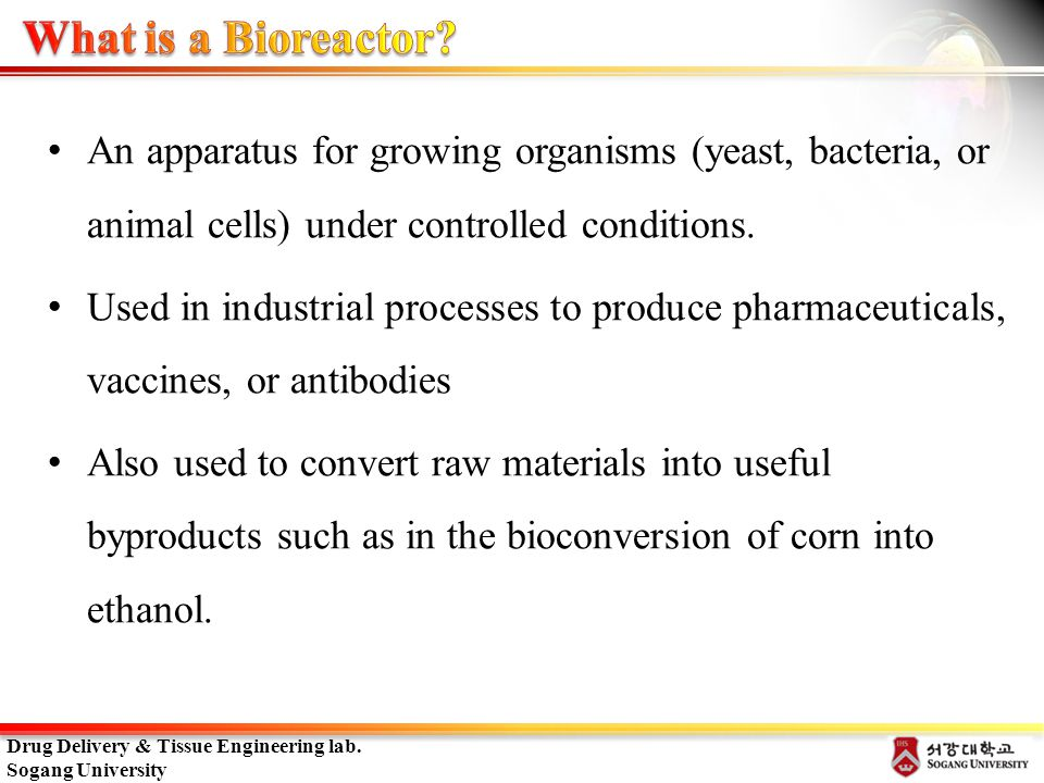 What is a Bioreactor An apparatus for growing organisms (yeast, bacteria, or animal cells) under controlled conditions.