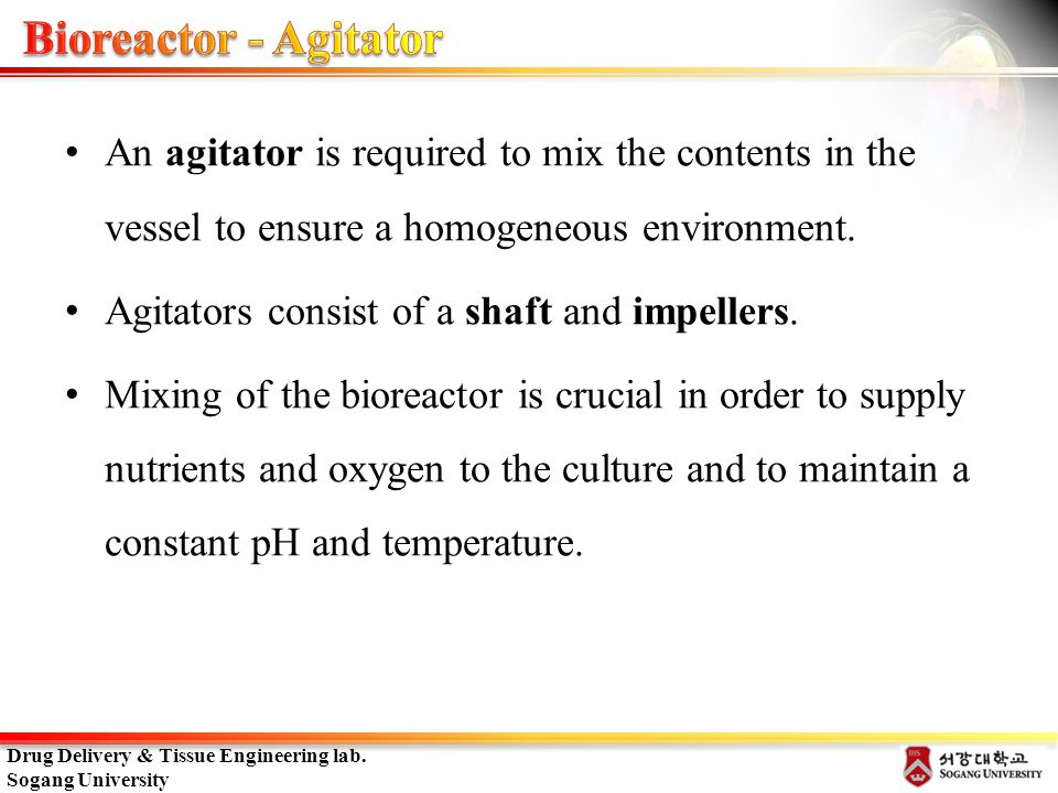 Bioreactor - Agitator An agitator is required to mix the contents in the vessel to ensure a homogeneous environment.